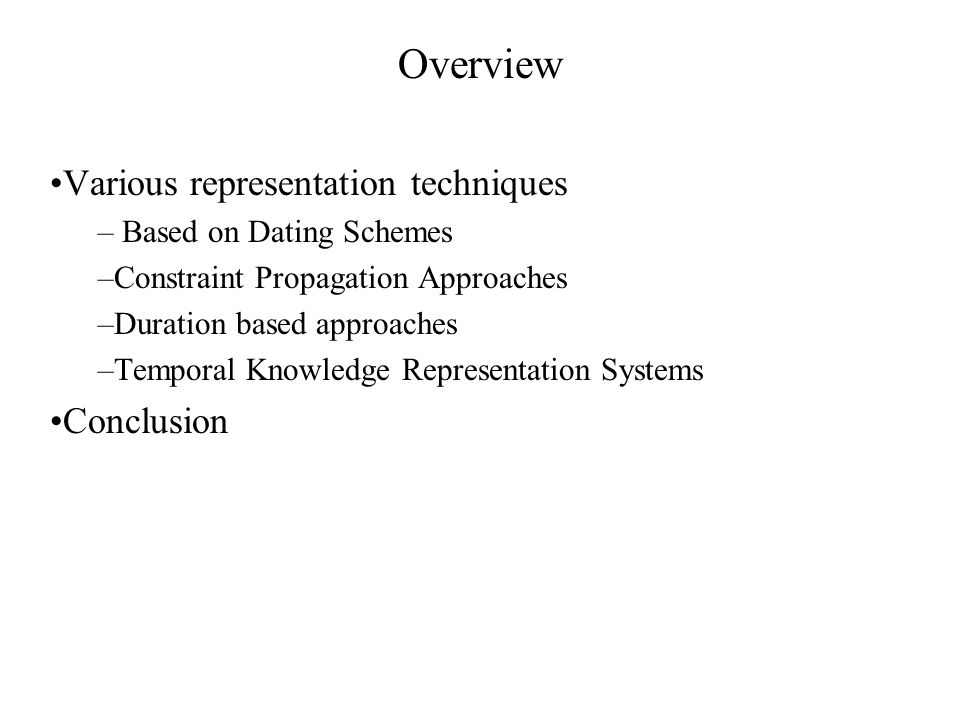 Overview Various representation techniques – Based on Dating Schemes –Constraint Propagation Approaches –Duration based approaches –Temporal Knowledge Representation Systems Conclusion