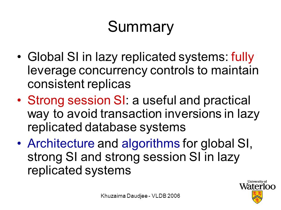 Khuzaima Daudjee - VLDB 2006 Summary Global SI in lazy replicated systems: fully leverage concurrency controls to maintain consistent replicas Strong session SI: a useful and practical way to avoid transaction inversions in lazy replicated database systems Architecture and algorithms for global SI, strong SI and strong session SI in lazy replicated systems