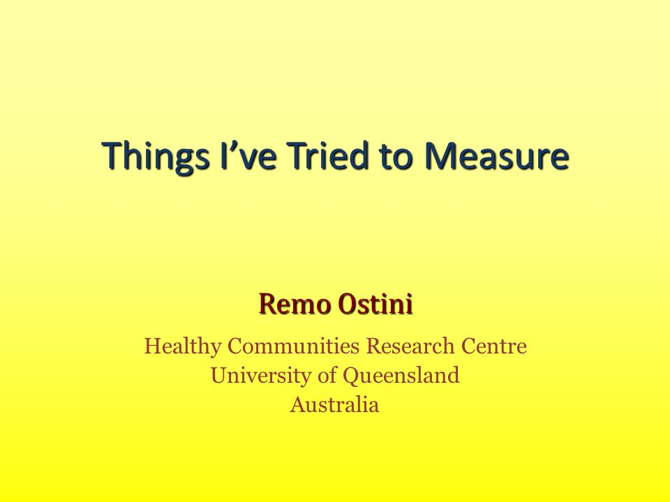 Things I've Tried to Measure Remo Ostini Healthy Communities Research Centre University of Queensland Australia