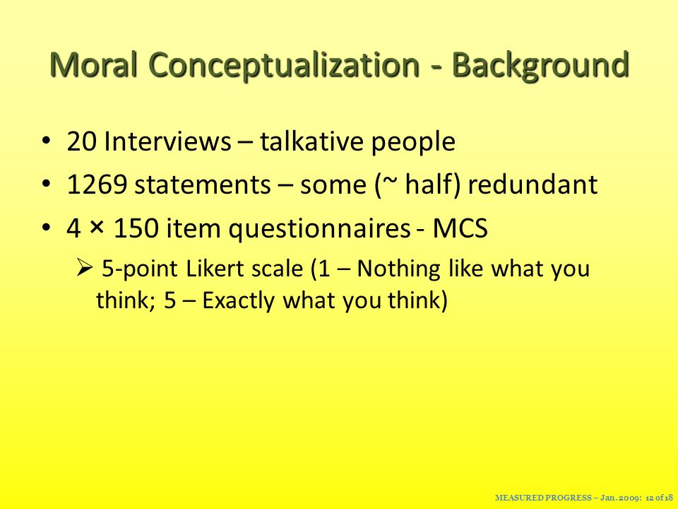 Moral Conceptualization - Background 20 Interviews – talkative people 1269 statements – some (~ half) redundant 4 × 150 item questionnaires - MCS  5-point Likert scale (1 – Nothing like what you think; 5 – Exactly what you think) MEASURED PROGRESS – Jan.