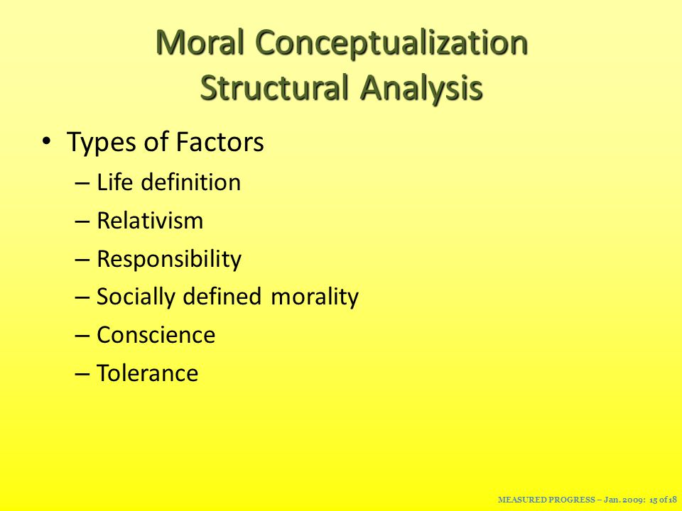 Moral Conceptualization Structural Analysis Types of Factors – Life definition – Relativism – Responsibility – Socially defined morality – Conscience – Tolerance MEASURED PROGRESS – Jan.