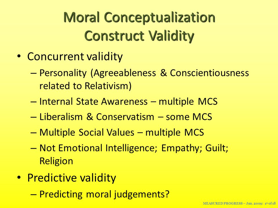 Moral Conceptualization Construct Validity Concurrent validity – Personality (Agreeableness & Conscientiousness related to Relativism) – Internal State Awareness – multiple MCS – Liberalism & Conservatism – some MCS – Multiple Social Values – multiple MCS – Not Emotional Intelligence; Empathy; Guilt; Religion Predictive validity – Predicting moral judgements.
