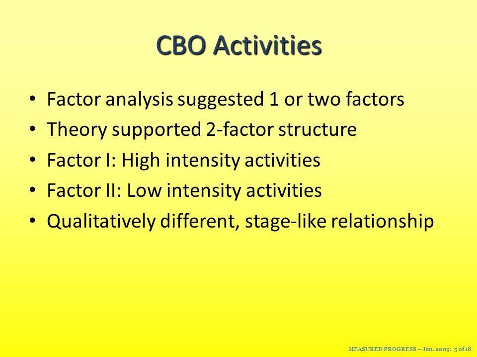 CBO Activities Factor analysis suggested 1 or two factors Theory supported 2-factor structure Factor I: High intensity activities Factor II: Low intensity activities Qualitatively different, stage-like relationship MEASURED PROGRESS – Jan.