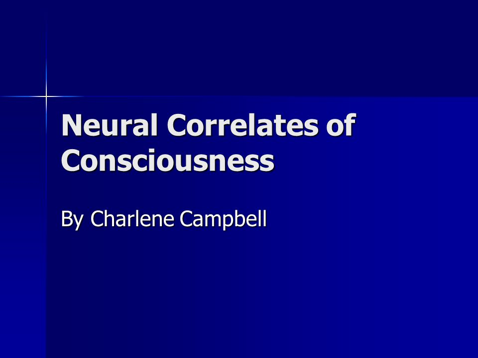 Neural Correlates of Consciousness By Charlene Campbell