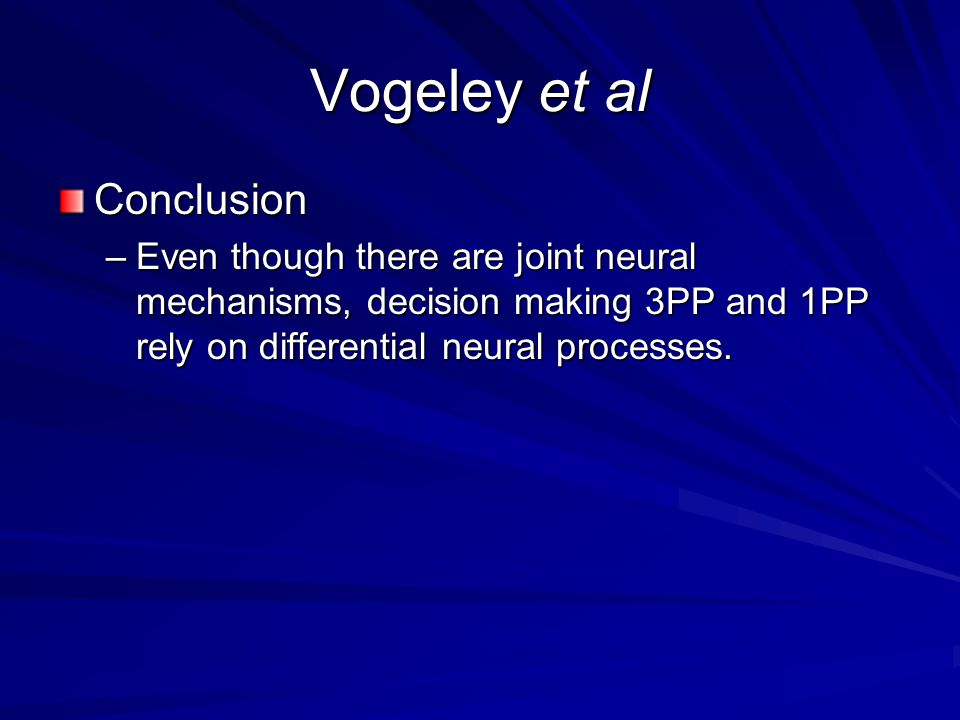 Vogeley et al Conclusion –Even though there are joint neural mechanisms, decision making 3PP and 1PP rely on differential neural processes.