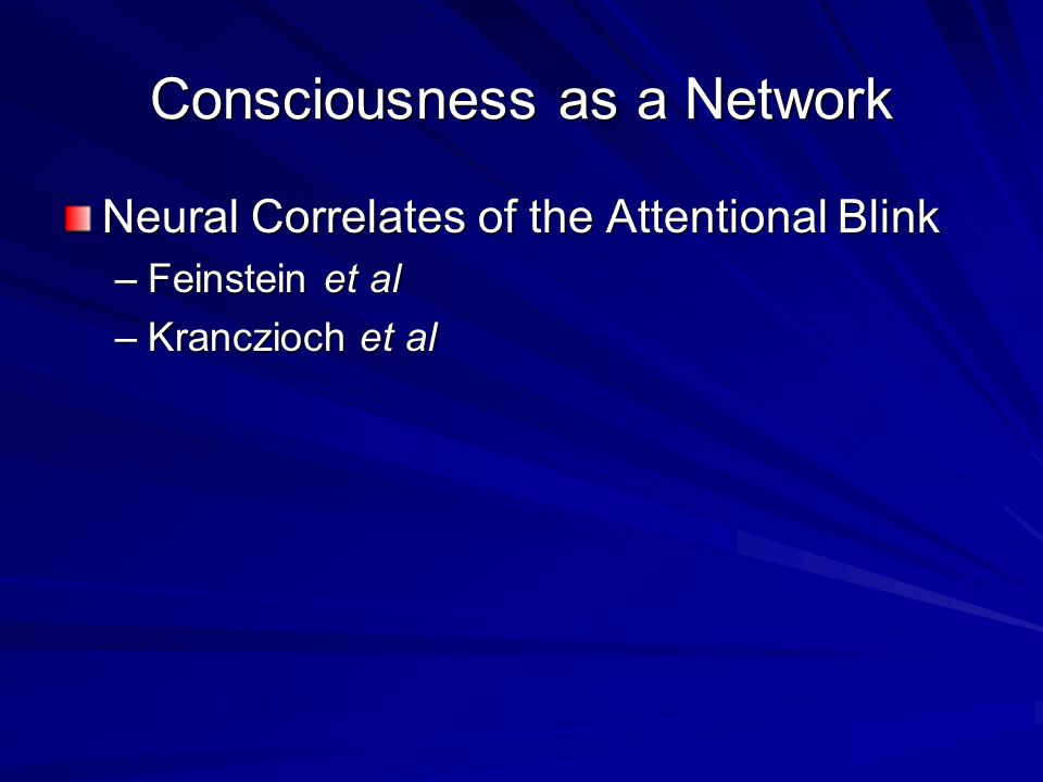 Consciousness as a Network Neural Correlates of the Attentional Blink –Feinstein et al –Kranczioch et al