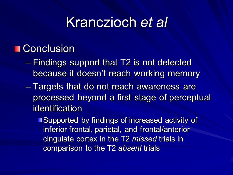 Conclusion –Findings support that T2 is not detected because it doesn't reach working memory –Targets that do not reach awareness are processed beyond a first stage of perceptual identification Supported by findings of increased activity of inferior frontal, parietal, and frontal/anterior cingulate cortex in the T2 missed trials in comparison to the T2 absent trials