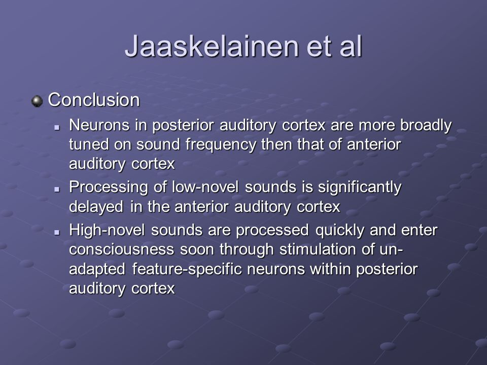 Conclusion Neurons in posterior auditory cortex are more broadly tuned on sound frequency then that of anterior auditory cortex Neurons in posterior auditory cortex are more broadly tuned on sound frequency then that of anterior auditory cortex Processing of low-novel sounds is significantly delayed in the anterior auditory cortex Processing of low-novel sounds is significantly delayed in the anterior auditory cortex High-novel sounds are processed quickly and enter consciousness soon through stimulation of un- adapted feature-specific neurons within posterior auditory cortex High-novel sounds are processed quickly and enter consciousness soon through stimulation of un- adapted feature-specific neurons within posterior auditory cortex