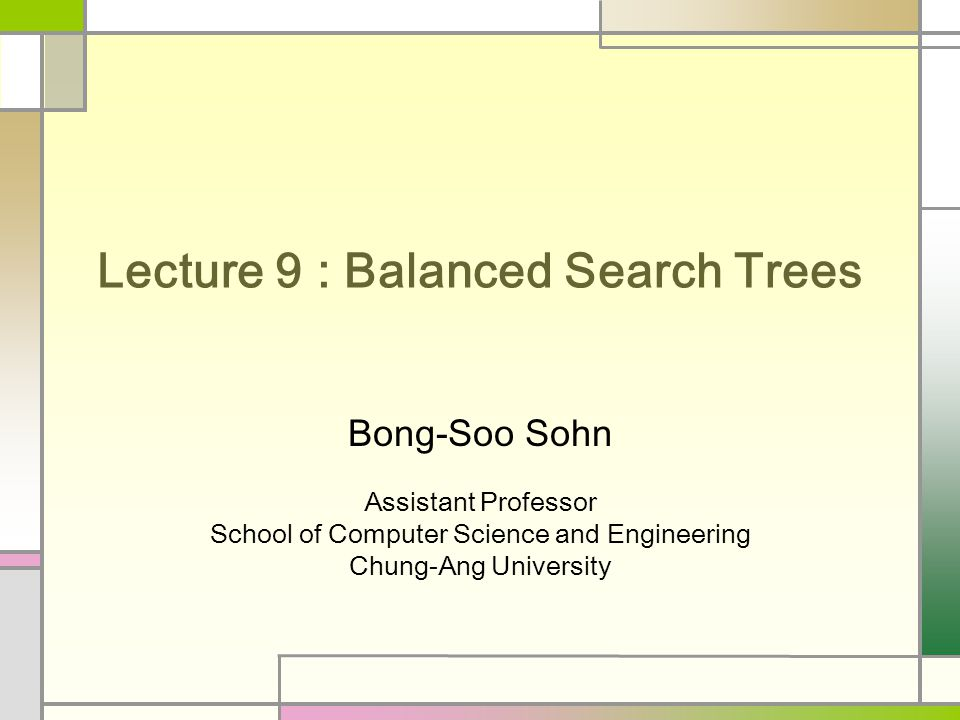 Lecture 9 : Balanced Search Trees Bong-Soo Sohn Assistant Professor School of Computer Science and Engineering Chung-Ang University