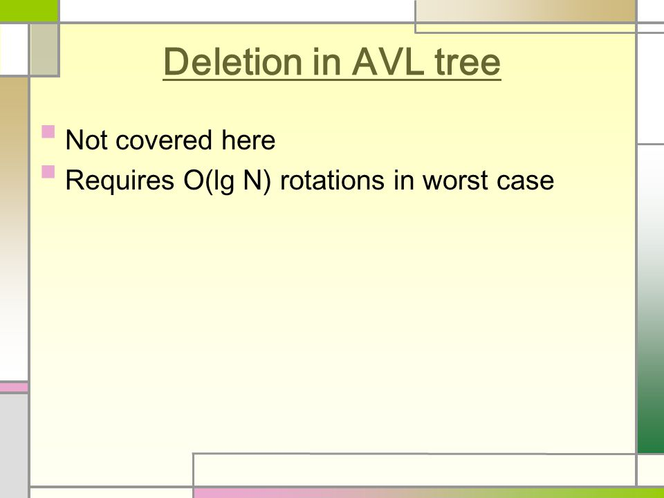 Deletion in AVL tree Not covered here Requires O(lg N) rotations in worst case