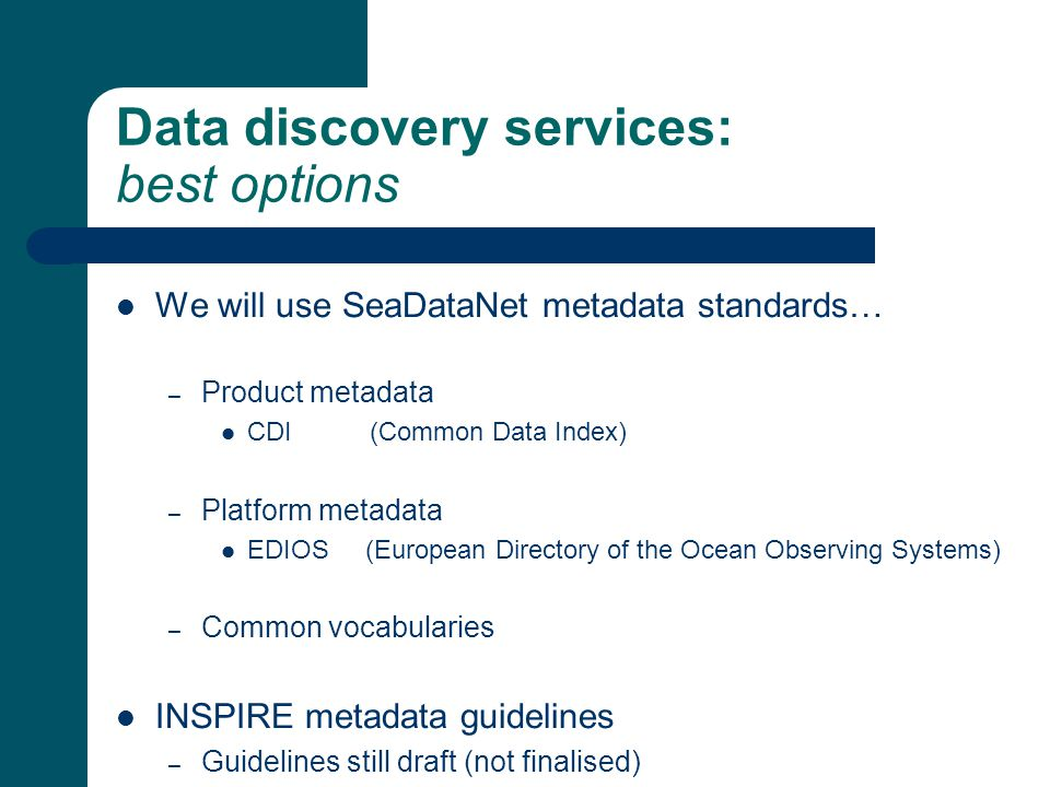Data discovery services: best options We will use SeaDataNet metadata standards… – Product metadata CDI (Common Data Index) – Platform metadata EDIOS (European Directory of the Ocean Observing Systems) – Common vocabularies INSPIRE metadata guidelines – Guidelines still draft (not finalised)