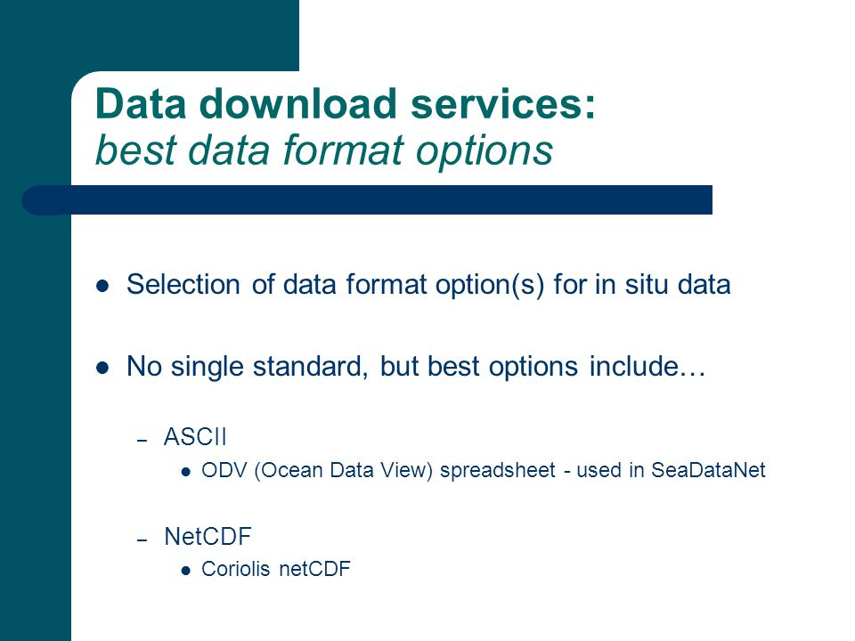 Data download services: best data format options Selection of data format option(s) for in situ data No single standard, but best options include… – ASCII ODV (Ocean Data View) spreadsheet - used in SeaDataNet – NetCDF Coriolis netCDF