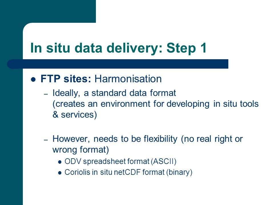 In situ data delivery: Step 1 FTP sites: Harmonisation – Ideally, a standard data format (creates an environment for developing in situ tools & services) – However, needs to be flexibility (no real right or wrong format) ODV spreadsheet format (ASCII) Coriolis in situ netCDF format (binary)