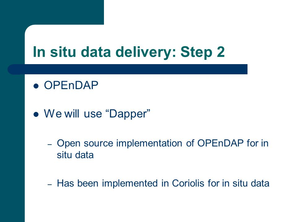 In situ data delivery: Step 2 OPEnDAP We will use Dapper – Open source implementation of OPEnDAP for in situ data – Has been implemented in Coriolis for in situ data