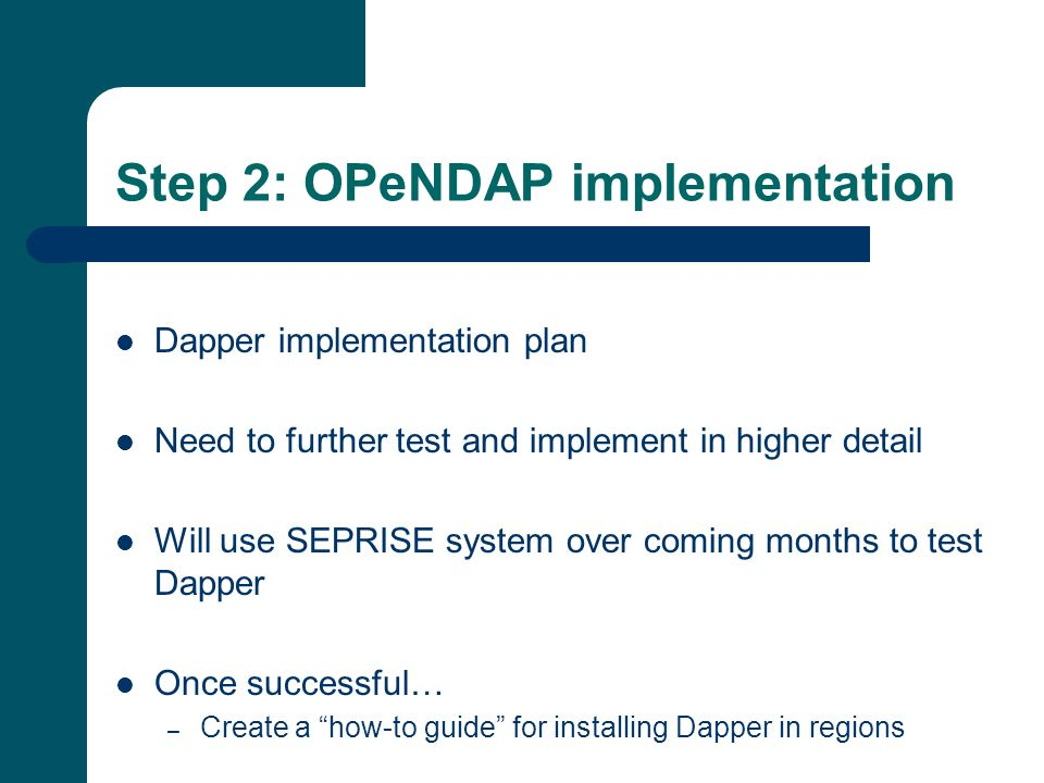Step 2: OPeNDAP implementation Dapper implementation plan Need to further test and implement in higher detail Will use SEPRISE system over coming months to test Dapper Once successful… – Create a how-to guide for installing Dapper in regions