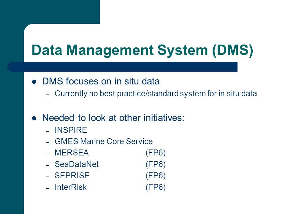 Data Management System (DMS) DMS focuses on in situ data – Currently no best practice/standard system for in situ data Needed to look at other initiatives: – INSPIRE – GMES Marine Core Service – MERSEA (FP6) – SeaDataNet (FP6) – SEPRISE (FP6) – InterRisk (FP6)