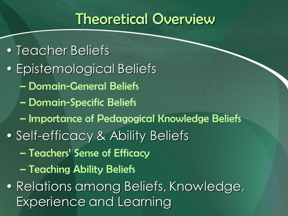 Theoretical Overview Teacher BeliefsTeacher Beliefs Epistemological BeliefsEpistemological Beliefs –Domain-General Beliefs –Domain-Specific Beliefs –Importance of Pedagogical Knowledge Beliefs Self-efficacy & Ability BeliefsSelf-efficacy & Ability Beliefs –Teachers' Sense of Efficacy –Teaching Ability Beliefs Relations among Beliefs, Knowledge, Experience and LearningRelations among Beliefs, Knowledge, Experience and Learning