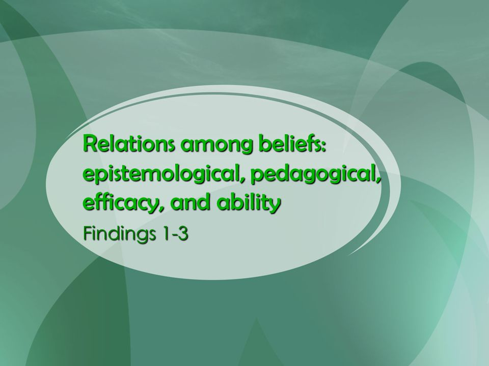 Relations among beliefs: epistemological, pedagogical, efficacy, and ability Findings 1-3
