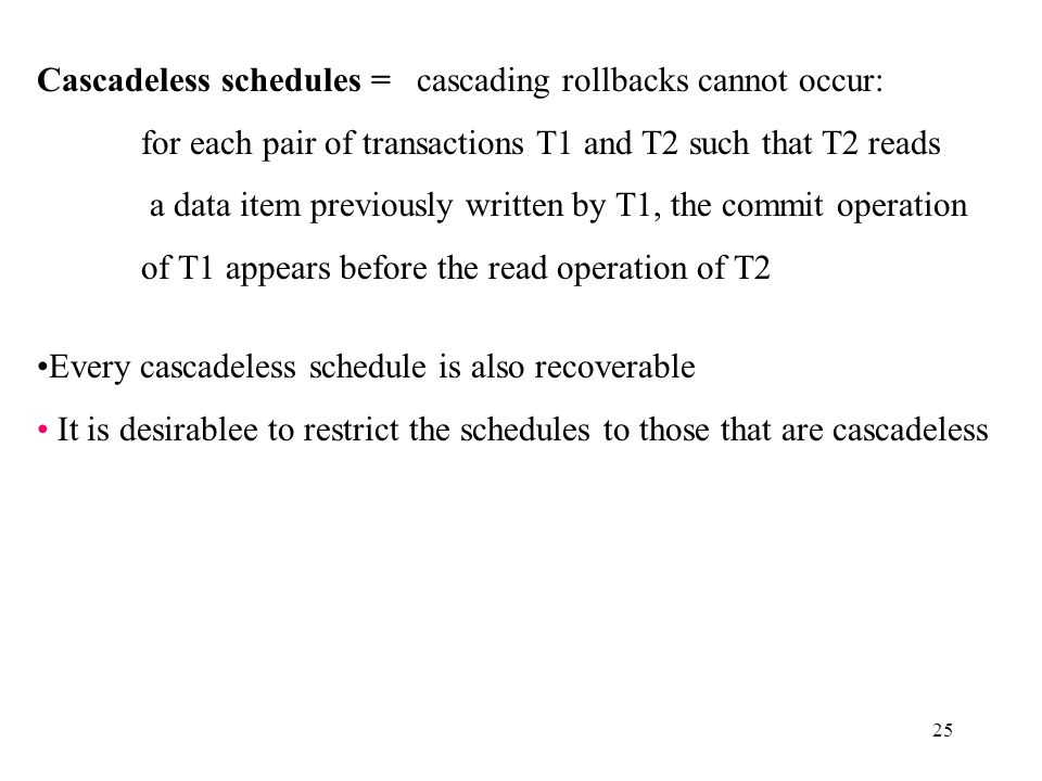 25 Cascadeless schedules = cascading rollbacks cannot occur: for each pair of transactions T1 and T2 such that T2 reads a data item previously written by T1, the commit operation of T1 appears before the read operation of T2 Every cascadeless schedule is also recoverable It is desirablee to restrict the schedules to those that are cascadeless