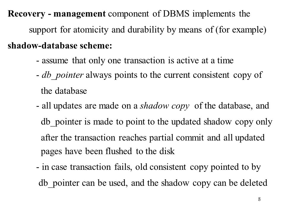 8 Recovery - management component of DBMS implements the support for atomicity and durability by means of (for example) shadow-database scheme: - assume that only one transaction is active at a time - db_pointer always points to the current consistent copy of the database - all updates are made on a shadow copy of the database, and db_pointer is made to point to the updated shadow copy only after the transaction reaches partial commit and all updated pages have been flushed to the disk - in case transaction fails, old consistent copy pointed to by db_pointer can be used, and the shadow copy can be deleted