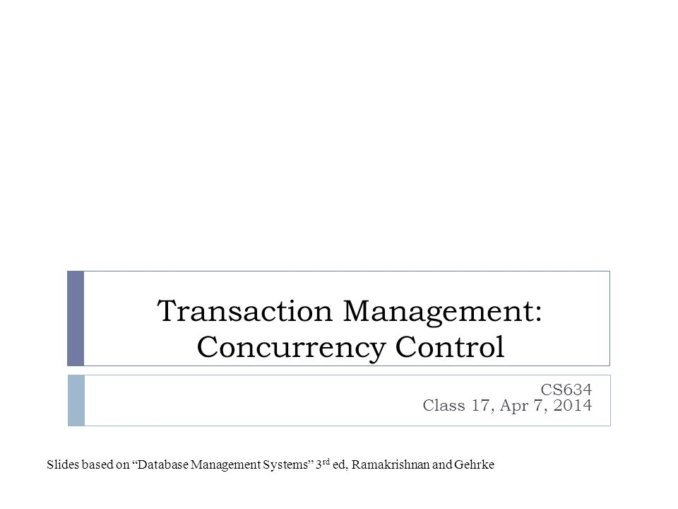 Transaction Management: Concurrency Control CS634 Class 17, Apr 7, 2014 Slides based on Database Management Systems 3 rd ed, Ramakrishnan and Gehrke