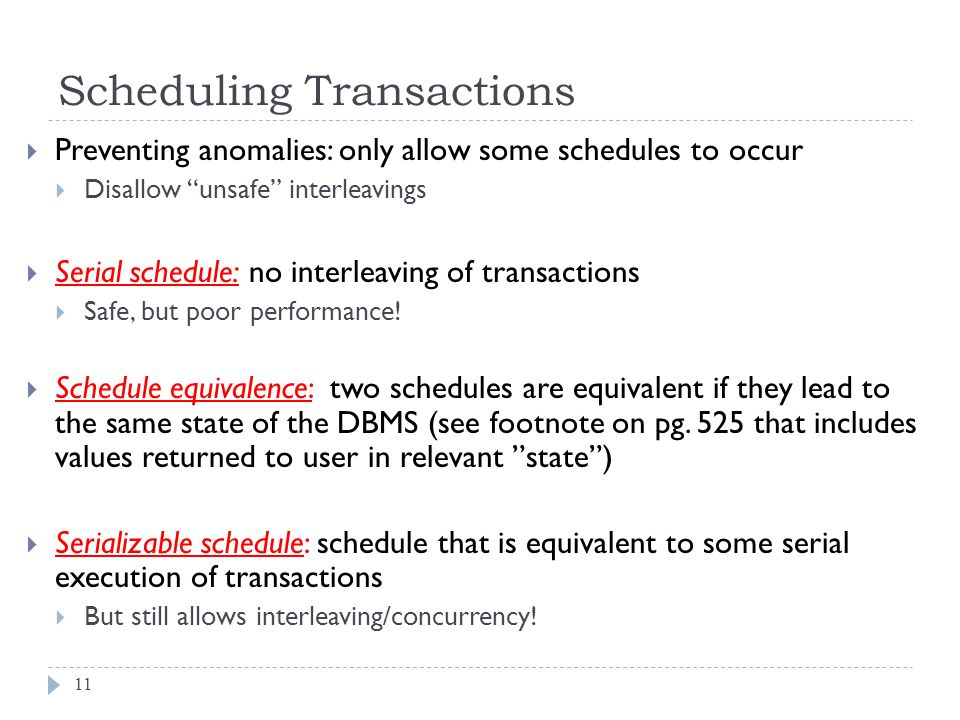 Scheduling Transactions  Preventing anomalies: only allow some schedules to occur  Disallow unsafe interleavings  Serial schedule: no interleaving of transactions  Safe, but poor performance.