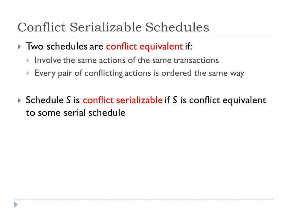 Conflict Serializable Schedules  Two schedules are conflict equivalent if:  Involve the same actions of the same transactions  Every pair of conflicting actions is ordered the same way  Schedule S is conflict serializable if S is conflict equivalent to some serial schedule