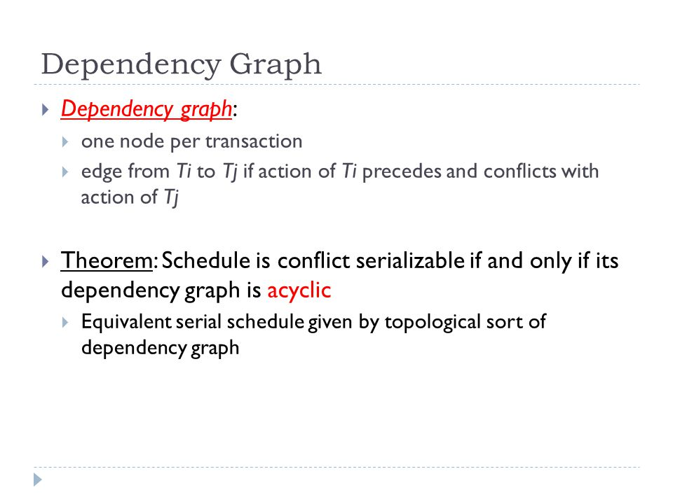 Dependency Graph  Dependency graph:  one node per transaction  edge from Ti to Tj if action of Ti precedes and conflicts with action of Tj  Theorem: Schedule is conflict serializable if and only if its dependency graph is acyclic  Equivalent serial schedule given by topological sort of dependency graph