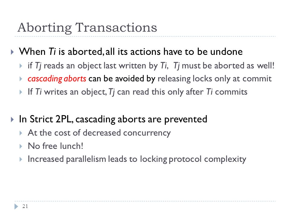 Aborting Transactions  When Ti is aborted, all its actions have to be undone  if Tj reads an object last written by Ti, Tj must be aborted as well.