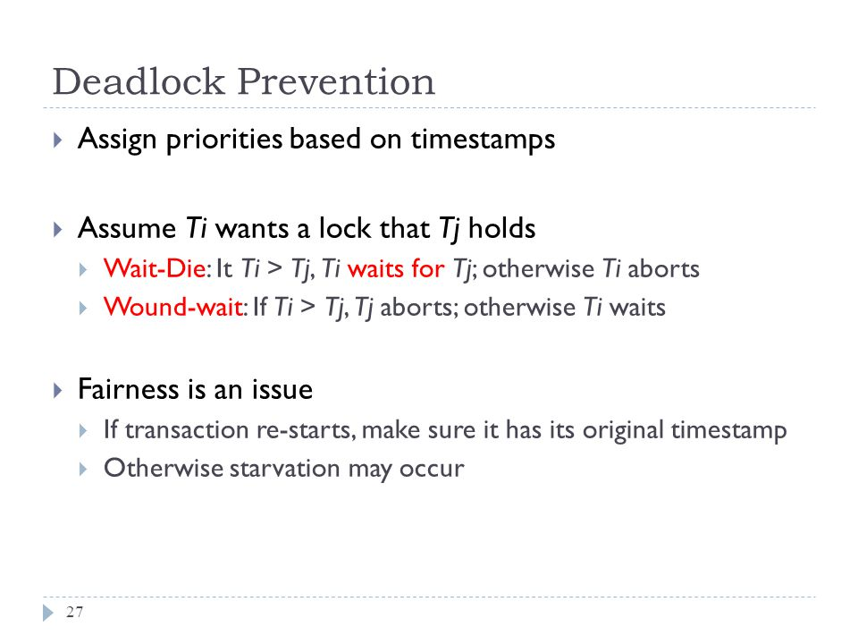 Deadlock Prevention  Assign priorities based on timestamps  Assume Ti wants a lock that Tj holds  Wait-Die: It Ti > Tj, Ti waits for Tj; otherwise Ti aborts  Wound-wait: If Ti > Tj, Tj aborts; otherwise Ti waits  Fairness is an issue  If transaction re-starts, make sure it has its original timestamp  Otherwise starvation may occur 27