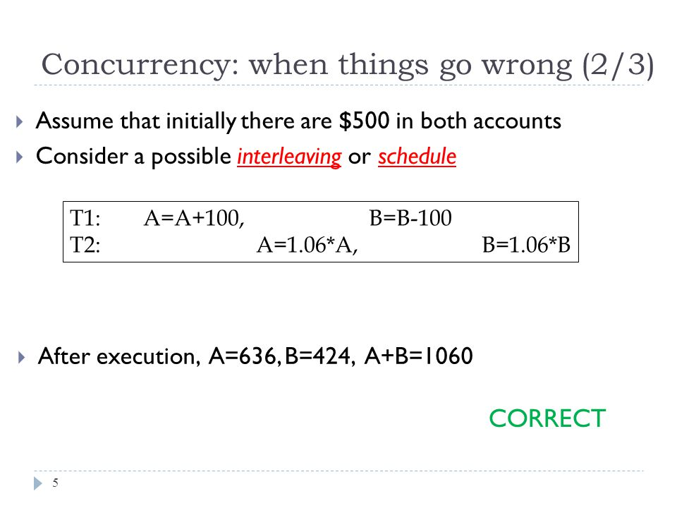 After execution, A=636, B=424, A+B=1060 Concurrency: when things go wrong (2/3)  Assume that initially there are $500 in both accounts  Consider a possible interleaving or schedule T1: A=A+100, B=B-100 T2: A=1.06*A, B=1.06*B CORRECT 5