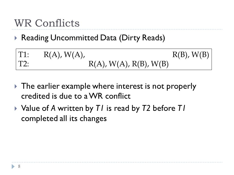 WR Conflicts  Reading Uncommitted Data (Dirty Reads)  The earlier example where interest is not properly credited is due to a WR conflict  Value of A written by T1 is read by T2 before T1 completed all its changes 8 T1: R(A), W(A), R(B), W(B) T2: R(A), W(A), R(B), W(B)