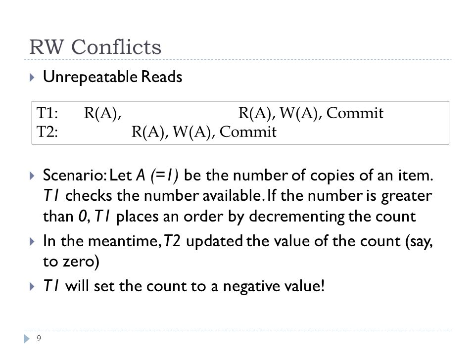 RW Conflicts T1:R(A), R(A), W(A), Commit T2:R(A), W(A), Commit  Unrepeatable Reads  Scenario: Let A (=1) be the number of copies of an item.