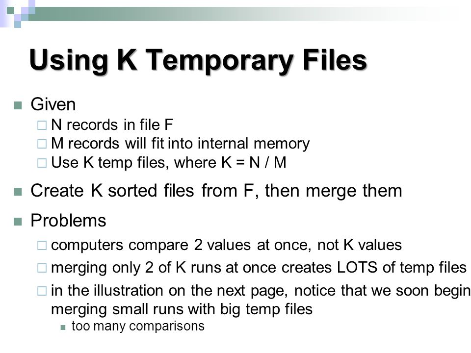 Using K Temporary Files Given  N records in file F  M records will fit into internal memory  Use K temp files, where K = N / M Create K sorted files from F, then merge them Problems  computers compare 2 values at once, not K values  merging only 2 of K runs at once creates LOTS of temp files  in the illustration on the next page, notice that we soon begin merging small runs with big temp files too many comparisons