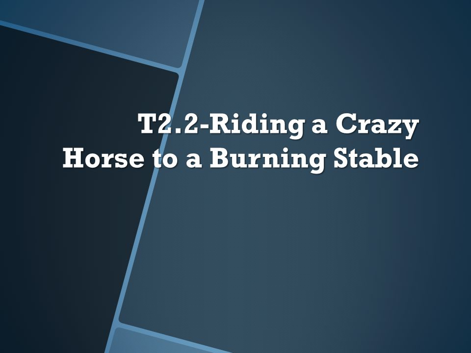 T2.2-Riding a Crazy Horse to a Burning Stable