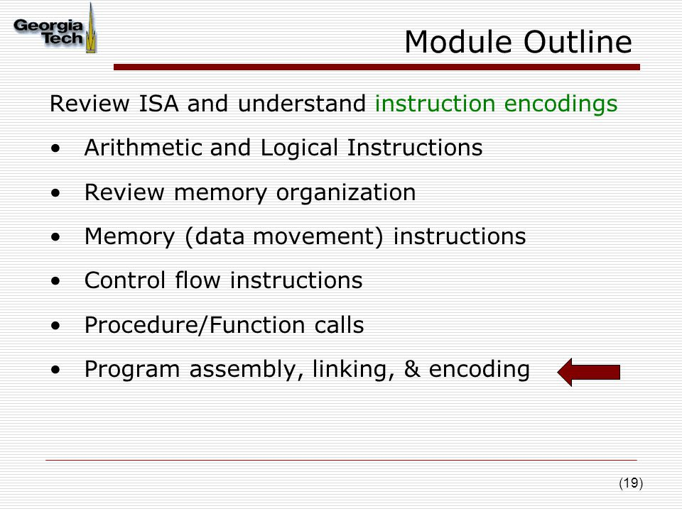(19) Module Outline Review ISA and understand instruction encodings Arithmetic and Logical Instructions Review memory organization Memory (data movement) instructions Control flow instructions Procedure/Function calls Program assembly, linking, & encoding