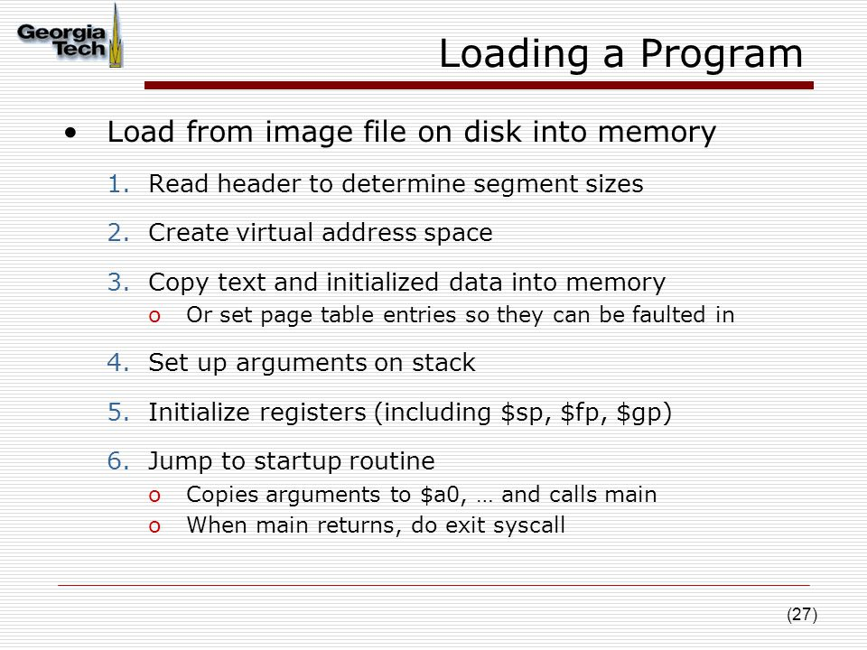 (27) Loading a Program Load from image file on disk into memory 1.Read header to determine segment sizes 2.Create virtual address space 3.Copy text and initialized data into memory oOr set page table entries so they can be faulted in 4.Set up arguments on stack 5.Initialize registers (including $sp, $fp, $gp) 6.Jump to startup routine oCopies arguments to $a0, … and calls main oWhen main returns, do exit syscall