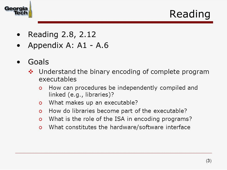 (3) Reading Reading 2.8, 2.12 Appendix A: A1 - A.6 Goals  Understand the binary encoding of complete program executables oHow can procedures be independently compiled and linked (e.g., libraries).