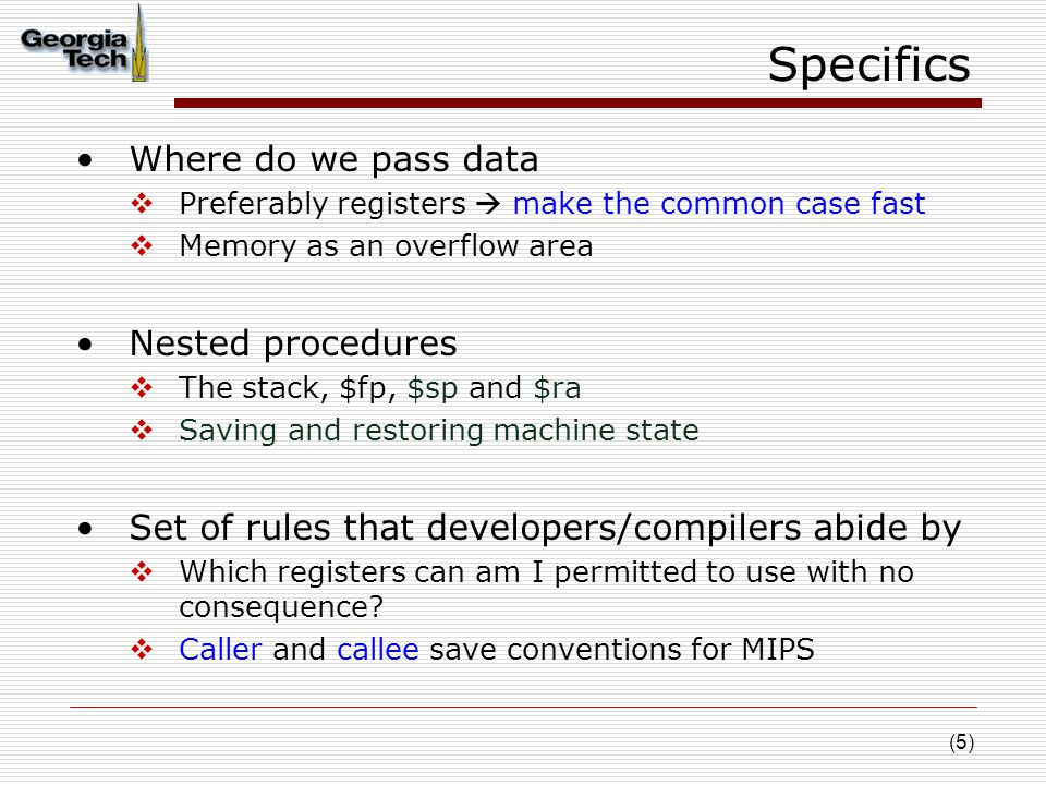 (5) Specifics Where do we pass data  Preferably registers  make the common case fast  Memory as an overflow area Nested procedures  The stack, $fp, $sp and $ra  Saving and restoring machine state Set of rules that developers/compilers abide by  Which registers can am I permitted to use with no consequence.