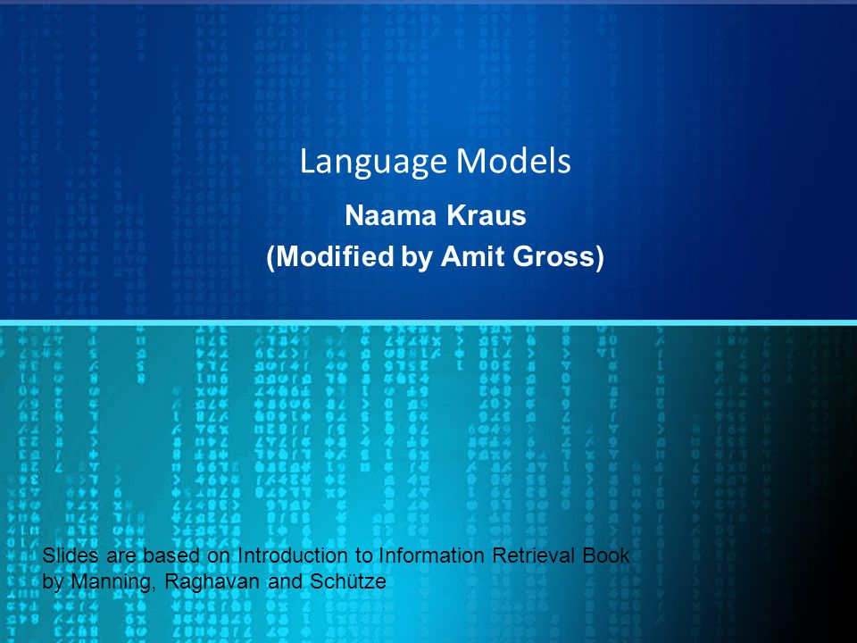 Language Models Naama Kraus (Modified by Amit Gross) Slides are based on Introduction to Information Retrieval Book by Manning, Raghavan and Schütze