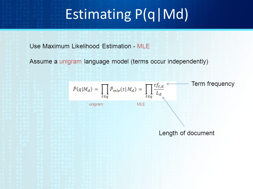 Estimating P(q|Md) Use Maximum Likelihood Estimation - MLE Assume a unigram language model (terms occur independently) unigramMLE Length of document Term frequency