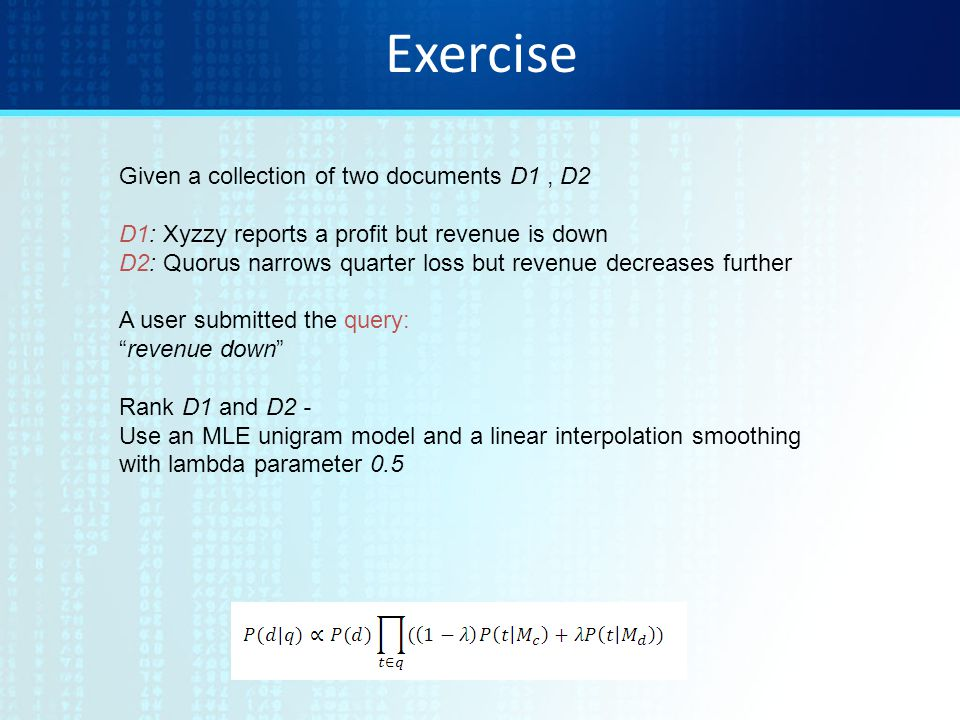 Exercise Given a collection of two documents D1, D2 D1: Xyzzy reports a profit but revenue is down D2: Quorus narrows quarter loss but revenue decreases further A user submitted the query: revenue down Rank D1 and D2 - Use an MLE unigram model and a linear interpolation smoothing with lambda parameter 0.5