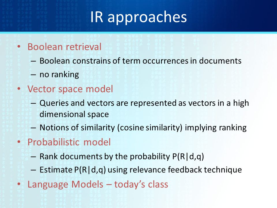 IR approaches Boolean retrieval – Boolean constrains of term occurrences in documents – no ranking Vector space model – Queries and vectors are represented as vectors in a high dimensional space – Notions of similarity (cosine similarity) implying ranking Probabilistic model – Rank documents by the probability P(R|d,q) – Estimate P(R|d,q) using relevance feedback technique Language Models – today's class