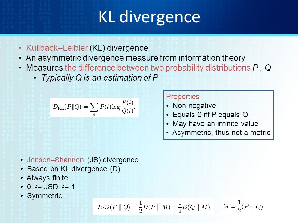 KL divergence Kullback–Leibler (KL) divergence An asymmetric divergence measure from information theory Measures the difference between two probability distributions P, Q Typically Q is an estimation of P Properties Non negative Equals 0 iff P equals Q May have an infinite value Asymmetric, thus not a metric Jensen–Shannon (JS) divergence Based on KL divergence (D) Always finite 0 <= JSD <= 1 Symmetric