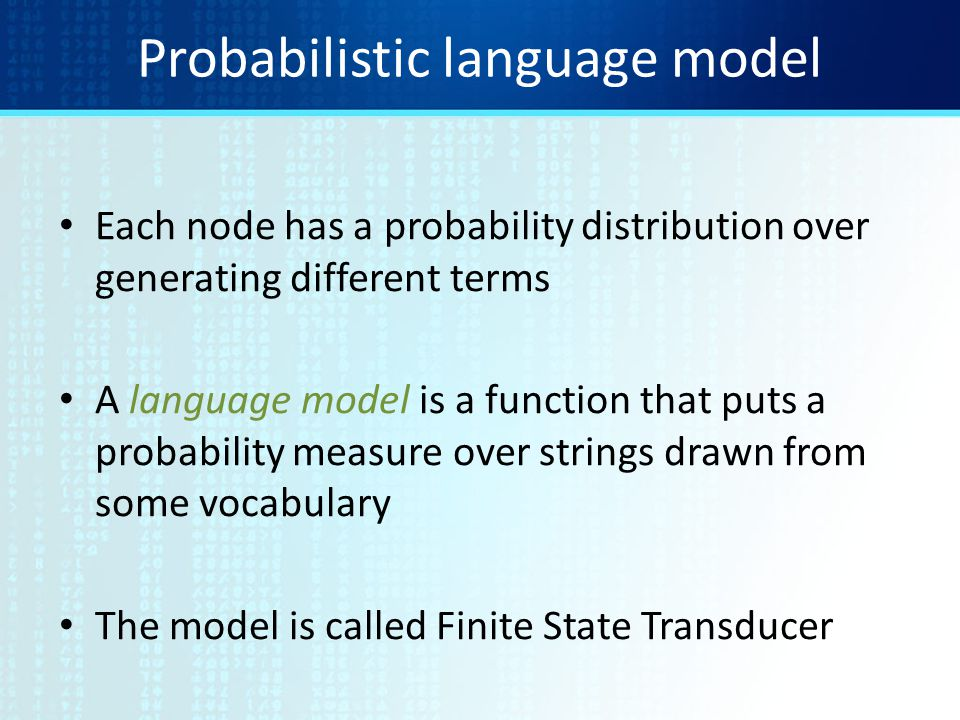 Probabilistic language model Each node has a probability distribution over generating different terms A language model is a function that puts a probability measure over strings drawn from some vocabulary The model is called Finite State Transducer