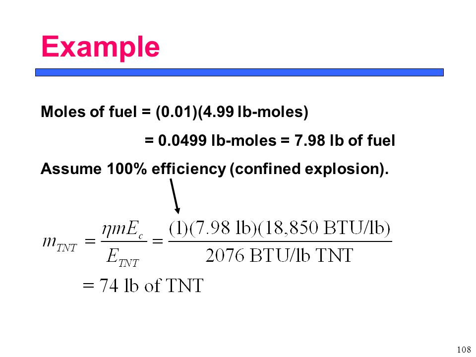 108 Example Moles of fuel = (0.01)(4.99 lb-moles) = 0.0499 lb-moles = 7.98 lb of fuel Assume 100% efficiency (confined explosion).