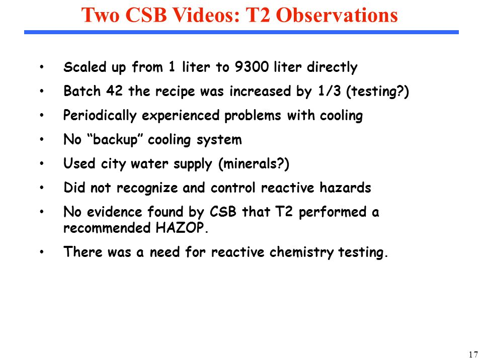 17 Two CSB Videos: T2 Observations Scaled up from 1 liter to 9300 liter directly Batch 42 the recipe was increased by 1/3 (testing ) Periodically experienced problems with cooling No backup cooling system Used city water supply (minerals ) Did not recognize and control reactive hazards No evidence found by CSB that T2 performed a recommended HAZOP.