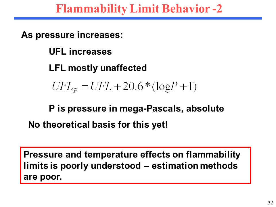52 Flammability Limit Behavior -2 As pressure increases: UFL increases LFL mostly unaffected P is pressure in mega-Pascals, absolute Pressure and temperature effects on flammability limits is poorly understood – estimation methods are poor.