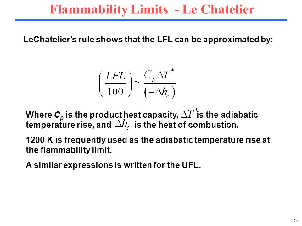 54 Flammability Limits - Le Chatelier LeChatelier's rule shows that the LFL can be approximated by: Where C p is the product heat capacity, is the adiabatic temperature rise, and is the heat of combustion.