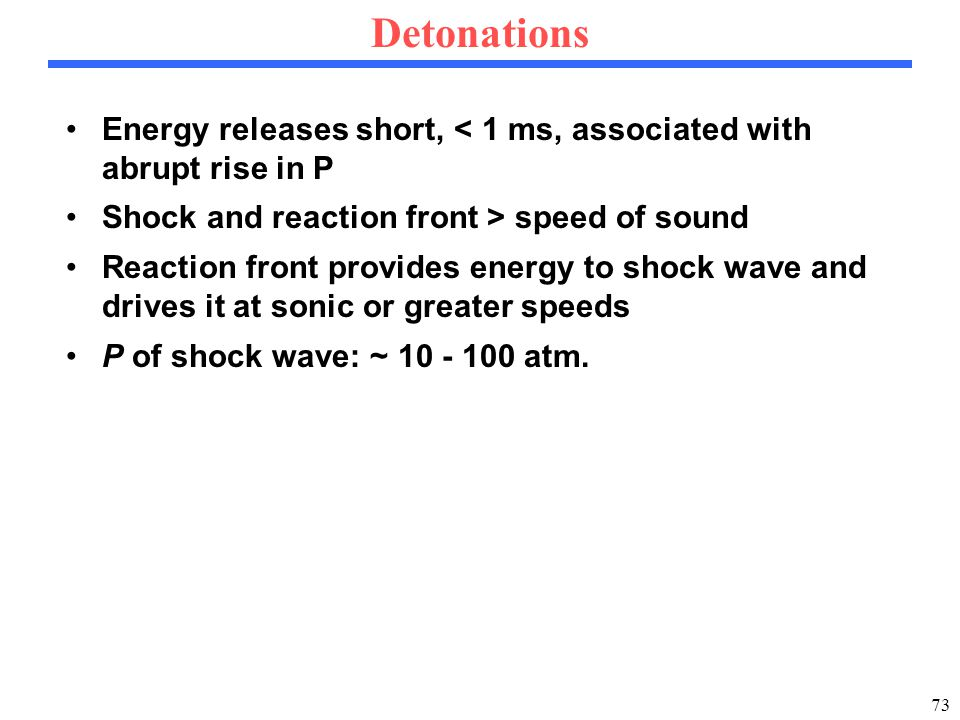 73 Detonations Energy releases short, < 1 ms, associated with abrupt rise in P Shock and reaction front > speed of sound Reaction front provides energy to shock wave and drives it at sonic or greater speeds P of shock wave: ~ 10 - 100 atm.